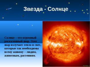 Звезда - Солнце Солнце – это огромный раскаленный шар. Этот шар излучает тепл