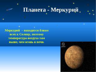 Планета - Меркурий Меркурий – находится ближе всех к Солнцу, поэтому температ