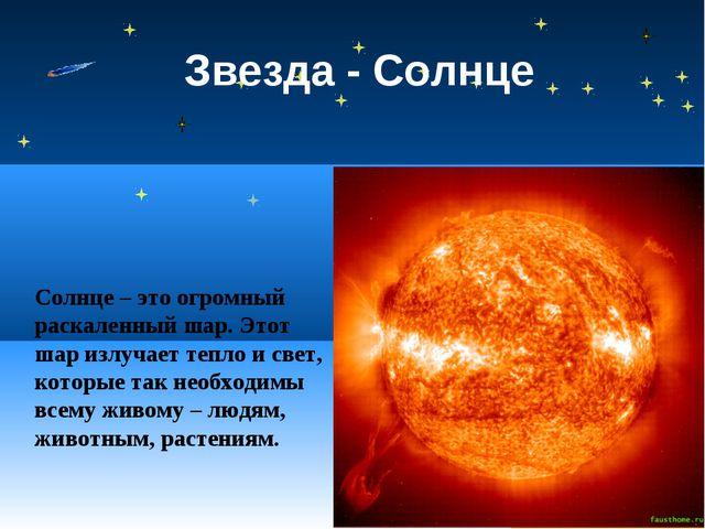 Звезда - Солнце Солнце – это огромный раскаленный шар. Этот шар излучает тепл...
