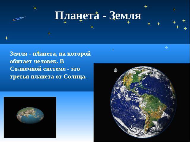 Планета - Земля Земля - планета, на которой обитает человек. В Солнечной сист...