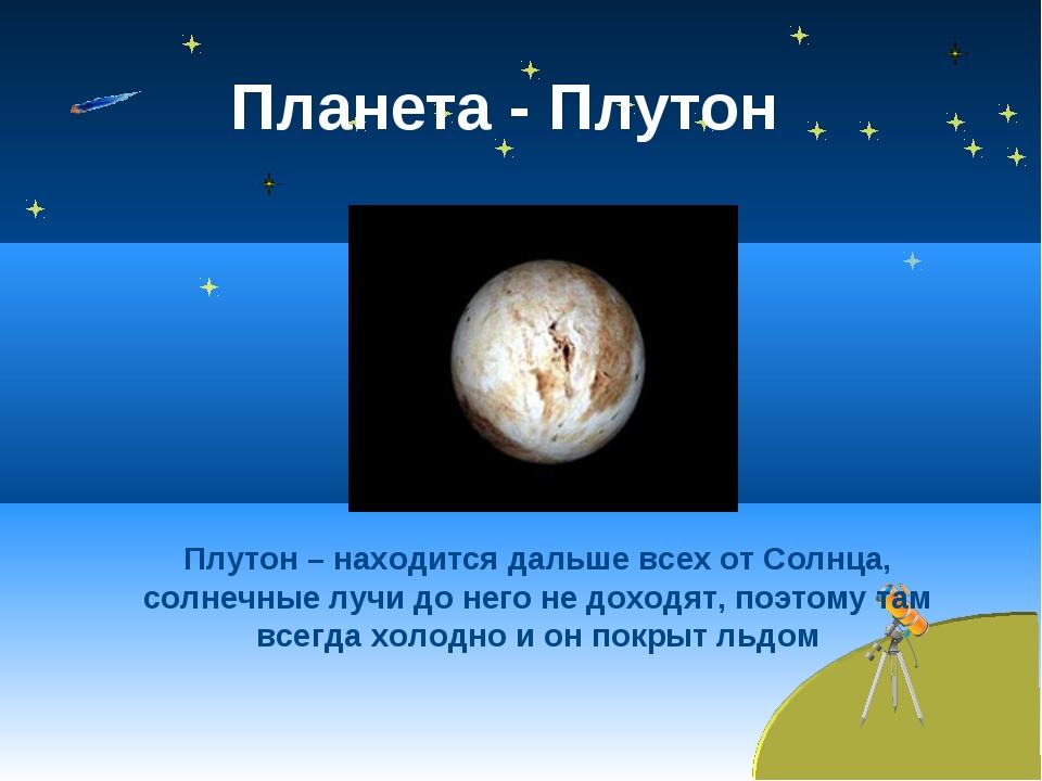 Планета - Плутон Плутон – находится дальше всех от Солнца, солнечные лучи до...