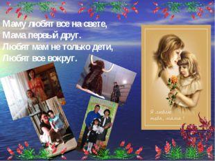 Маму любят все насвете, Мама первый друг. Любят мам нетолько дети, Любят вс