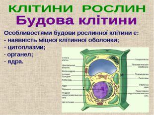 Особливостями будови рослинної клітини є: - наявність міцної клітинної оболон