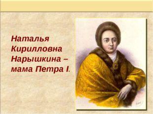 Наталья Кирилловна Нарышкина – мама Петра I.