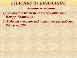 Домашнее задание: 1) Сочинение на тему «Моё отношение к Петру Великому». 2)
