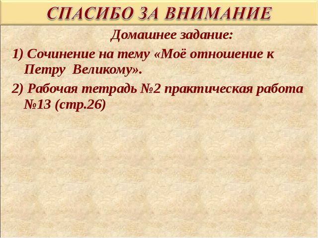 Домашнее задание: 1) Сочинение на тему «Моё отношение к Петру Великому». 2)...