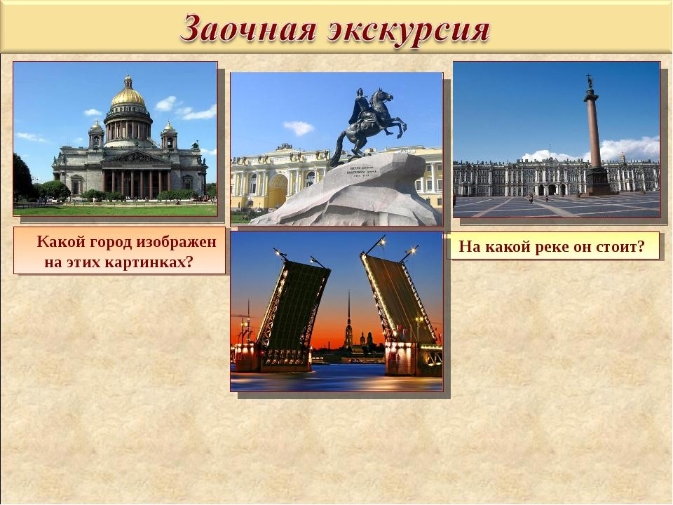 Какой город изображен на этих картинках? На какой реке он стоит?