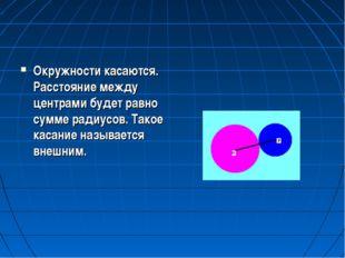 Окружности касаются. Расстояние между центрами будет равно сумме радиусов. Та
