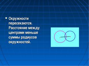 Окружности пересекаются. Расстояние между центрами меньше суммы радиусов окру