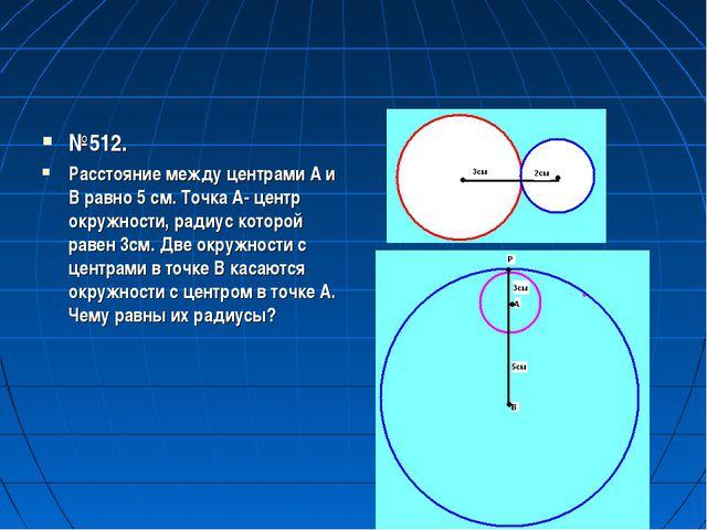 №512. Расстояние между центрами А и В равно 5 см. Точка А- центр окружности,...