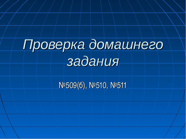 Проверка домашнего задания №509(б), №510, №511