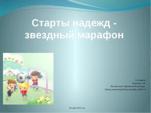 Старты надежд - звездный марафон Составила: Каюмова А.Р. Инструктор по физиче