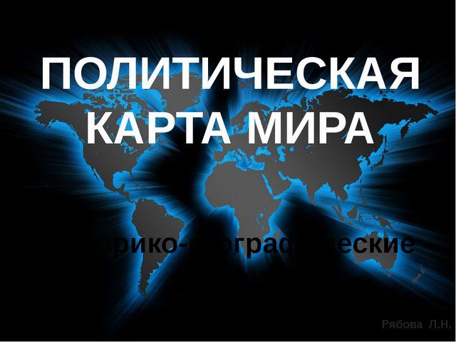 Историко-географические регионы ПОЛИТИЧЕСКАЯ КАРТА МИРА Рябова Л.Н.