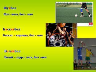 Футбол Фут- нога, бол - мяч Баскетбол Баскет – корзина, бол - мяч Волейбол Во