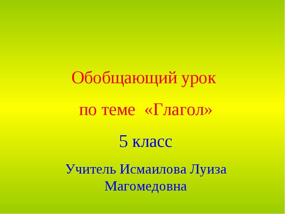 Обобщающий урок по теме «Глагол» 5 класс Учитель Исмаилова Луиза Магомедовна