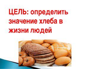 ЦЕЛЬ: определить значение хлеба в жизни людей