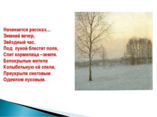 Начинается рассказ… Зимний вечер, Звёздный час. Под луной блестят поля, Спит
