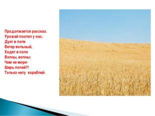 Продолжается рассказ. Урожай поспел у нас. Дует в поле Ветер вольный, Ходят в