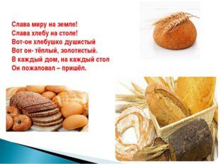 Слава миру на земле! Слава хлебу на столе! Вот-он хлебушко душистый Вот он- т