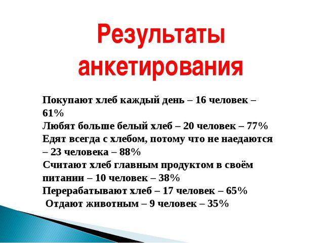 Результаты анкетирования Покупают хлеб каждый день – 16 человек – 61% Любят б...