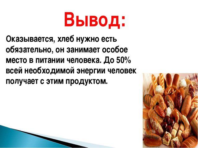 Вывод: Оказывается, хлеб нужно есть обязательно, он занимает особое место в п...