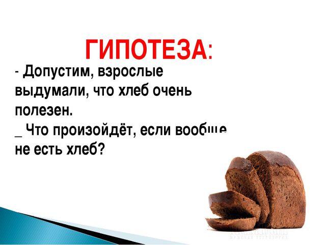 ГИПОТЕЗА: - Допустим, взрослые выдумали, что хлеб очень полезен. _ Что произо...
