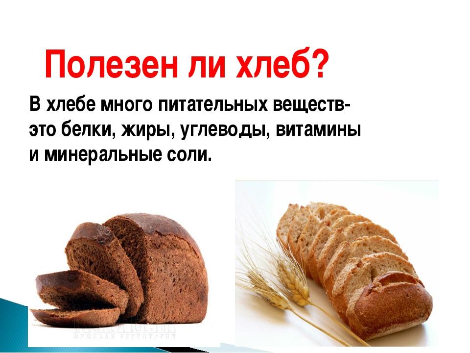 Полезен ли хлеб? В хлебе много питательных веществ- это белки, жиры, углеводы...
