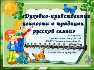 «Духовно-нравственные ценности и традиции русской семьи» Подготовила учитель
