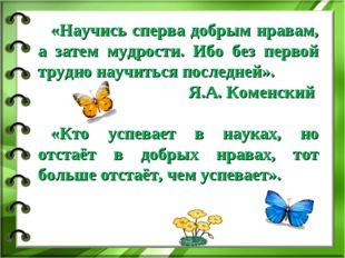 «Научись сперва добрым нравам, а затем мудрости. Ибо без первой трудно научит