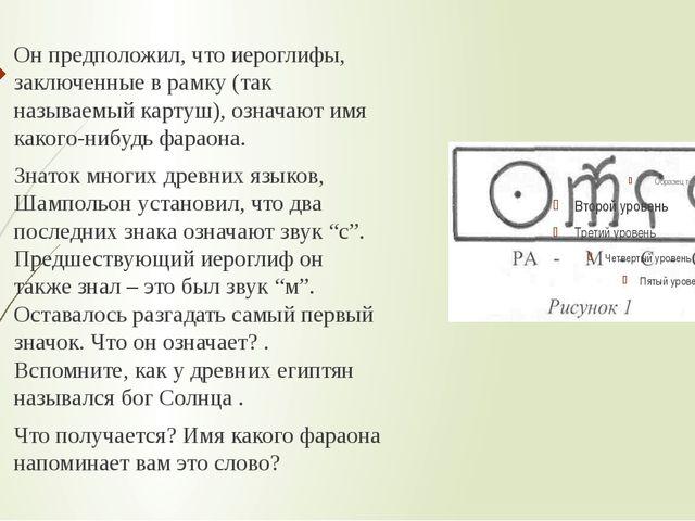 Он предположил, что иероглифы, заключенные в рамку (так называемый картуш), о...