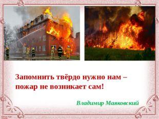 Запомнить твёрдо нужно нам – пожар не возникает сам! Владимир Маяковский © Фо
