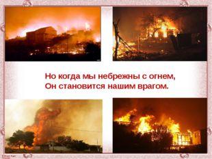Но когда мы небрежны с огнем, Он становится нашим врагом. © Фокина Лидия Петр