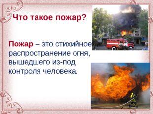 Что такое пожар? Пожар – это стихийное распространение огня, вышедшего из-под