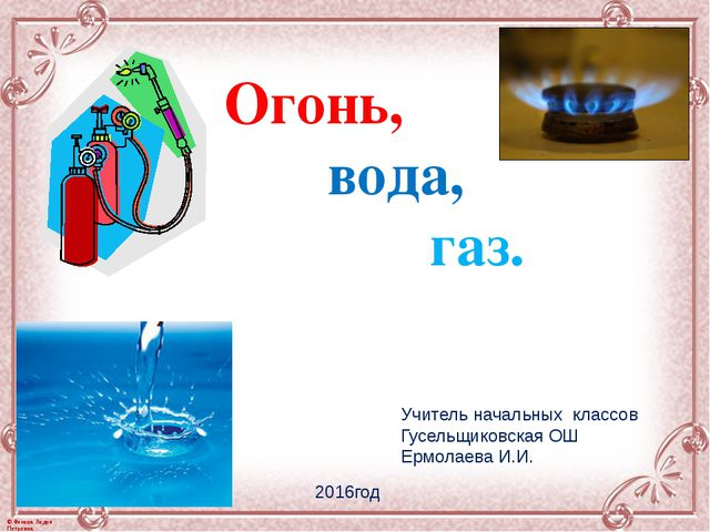 Огонь, вода, газ. Учитель начальных классов Гусельщиковская ОШ Ермолаева И.И....
