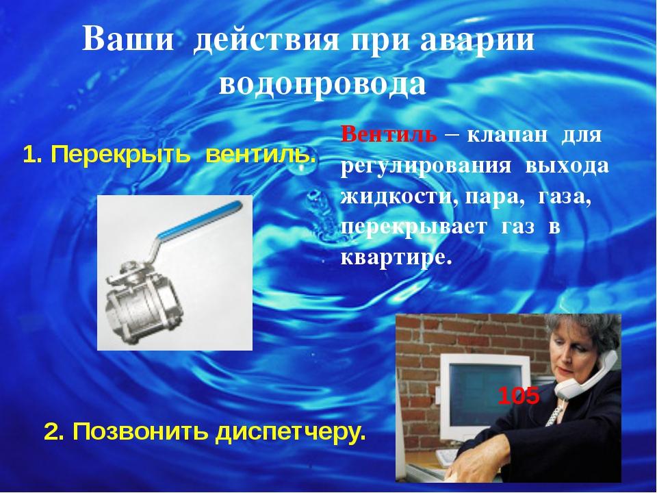 Ваши действия при аварии водопровода 1. Перекрыть вентиль. 2. Позвонить диспе...