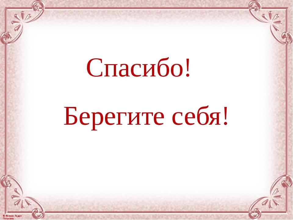 Спасибо! Берегите себя! © Фокина Лидия Петровна