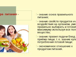 Культура питания - - знание основ правильного питания; - знание свойств проду