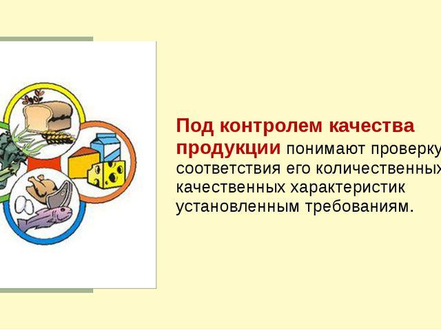 Под контролем качества продукции понимают проверку соответствия его количест...