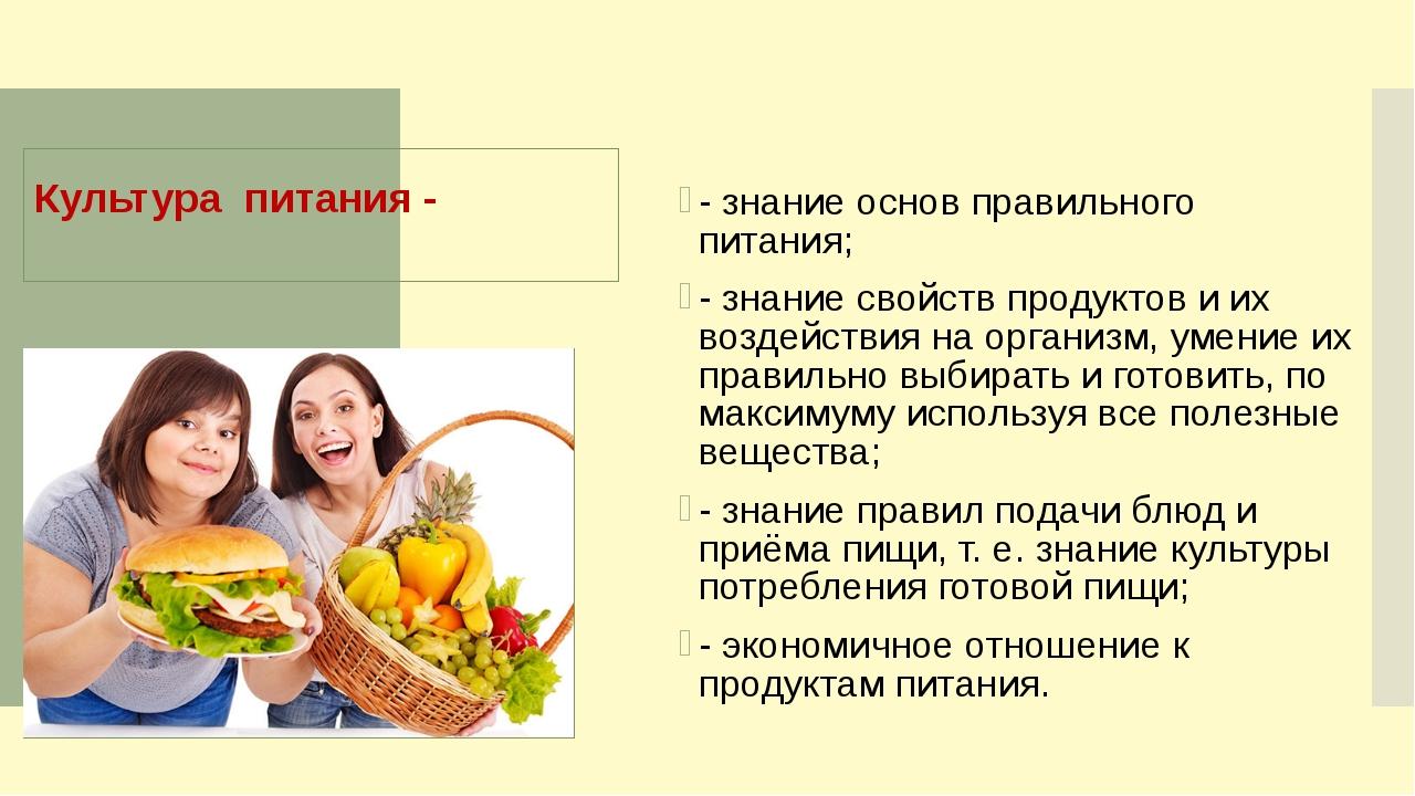 Культура питания - - знание основ правильного питания; - знание свойств проду...