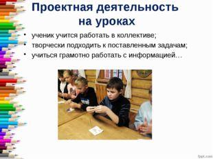 Проектная деятельность на уроках ученик учится работать в коллективе; творчес