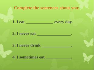 Complete the sentences about you: 1. I eat _____________ every day. 2. I nev