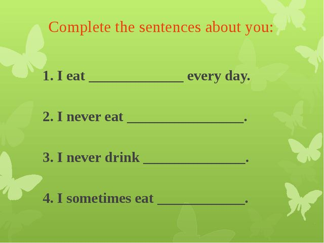 Complete the sentences about you: 1. I eat _____________ every day. 2. I nev...