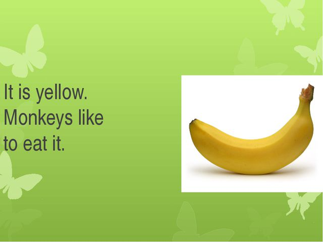 It is yellow. Monkeys like to eat it.