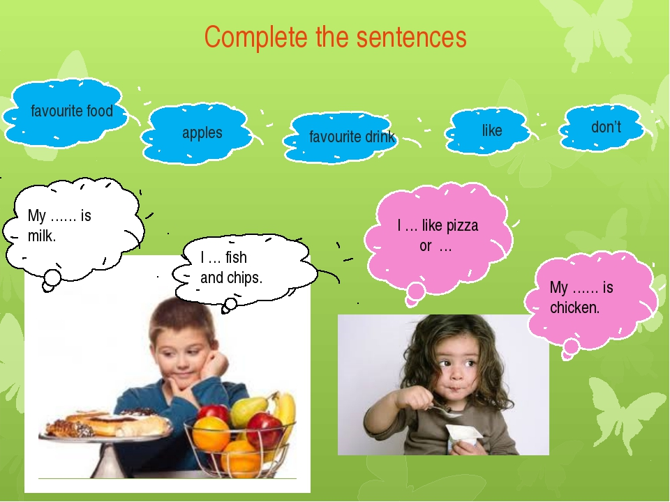 Complete the sentences I … fish and chips. My …… is milk. I … like pizza or …...