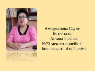 Амиржанова Сауле Ботиқызы Астана қаласы. №73 мектеп-лицейінің биология пәні м