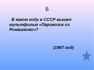 6 В каком году в СССР вышел мультфильм «Паровозик из Ромашково»? (1967 год)