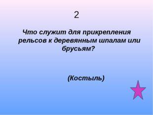 2 Что служит для прикрепления рельсов к деревянным шпалам или брусьям? (Косты
