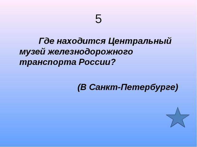 5 Где находится Центральный музей железнодорожного транспорта России? (В Санк...