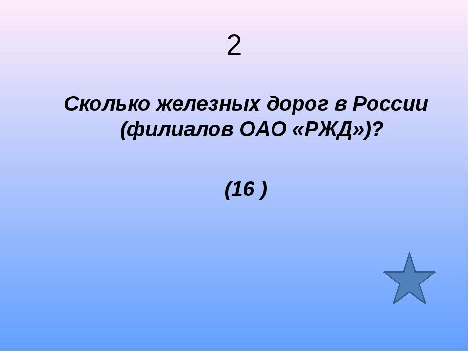 2 Сколько железных дорог в России (филиалов ОАО «РЖД»)? (16 )