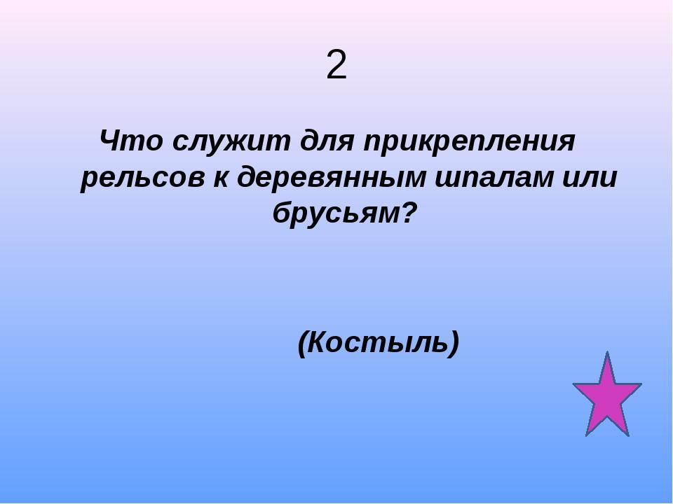 2 Что служит для прикрепления рельсов к деревянным шпалам или брусьям? (Косты...